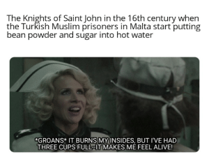 Alive, Meme, and Muslim: The Knights of Saint John in the 16th century when  the Turkish Muslim prisoners in Malta start putting  bean powder and sugar into hot water  GROANS* IT BURNS MY INSIDES, BUT I'VE HAD  THREE CUPS FULL-IT MAKES ME FEEL ALIVE! Tis but a humble coffee meme