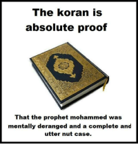 mohammed: The koran is  absolute proof  That the prophet mohammed was  mentally deranged and a complete and  utter nut case.