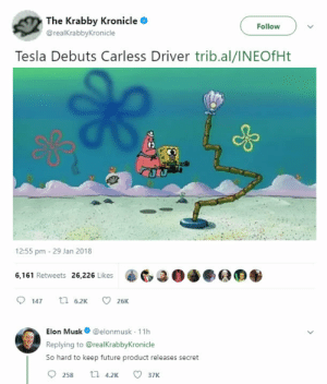 Future, Tesla, and Elon Musk: The Krabby Kronicleo  @realKrabbyKronicle  Follow  Tesla Debuts Carless Driver trib.al/INEOfHt  JRU  12:55 pm - 29 Jan 2018  6,161 Retweets 26226 Likes20O  147  6.2K  26K  Elon Musk@elonmusk 11h  Replying to @realKrabbykronicle  So hard to keep future product releases secret Wheres the leak, ma'am?