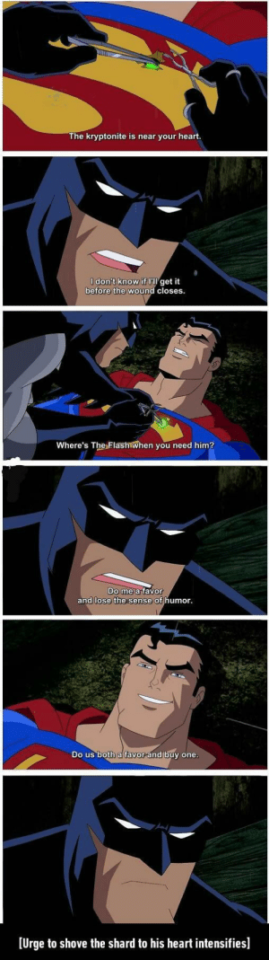 Batman, Funny, and Superman: The kryptonite is near your heart.  I don't know if get it  before the wound closes  Where's The Flash when you need him?  Do  me a tavor  and lose the sense of humor  Do us both a favor and buy one  Urge to shove the shard to his heart intensifiesl Better ending then Batman Vs Superman via /r/funny https://ift.tt/2MpC6Kn