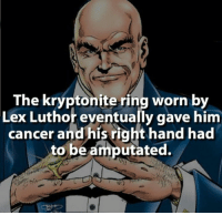 Fucking, Memes, and Cancer: The kryptonite ring worn by  Lex Luthor eventually gave him  cancer and his right hand had  to be amputated. Lies! That fat fuck ain't me  ~Luthor