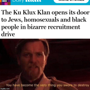 Nibba: The Ku Klux Klan opens its door  to Jews, homosexuals and black  people in bizarre recruitment  drive  You have become the very thing you swore to destroy  imgflip.com Nibba