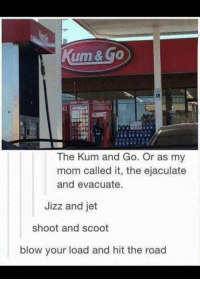 jizz: The Kum and Go. Or as my  mom called it  the ejaculate  and evacuate  Jizz and jet  shoot and scoot  blow your load and hit the road