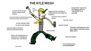 """Baseball, Bitch, and Bodies : THE KYLE MOSH  jumps from """"you're my  everything, baby"""" to  """"that BITCH"""" in .5  dirty  baseball  at least one fist always  closed, ready to punch  drywall  baggy eyes from staying up  playing fortnite and crying over  Kaytlynne  cap  seconds  has never seen a razor in  peirced ears'likely to get infected & awful tat  he got in his buddy Josh's basement  his life  """"not now, mom!""""  Juul  always looking to fight  but not to bully anybody  Worl  monster energy  """"Eminem and Hopsin are the  only rappers who talks about  REAL shit!""""  only picks fights with other  Kyles and sometimes Brad  camo & chains  bonds with neckbeards over  hates his stepdad  shared love of videogames,  mountain doo. and cheetos  """"let the bodies hit the  FLOO00000RRRR  neon colors The Kyle Mosh"""