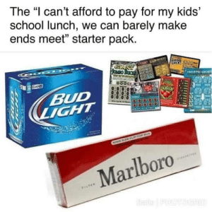 """Lmao, Newport, and School: The """"l can't afford to pay for my kids'  school lunch, we can barely make  ends meet"""" starter pack.  BUD You forgot the black and mild and the Newport lmao!"""