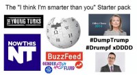 "Drumpf: The ""l think I'm smarter than you"" Starter pack  YOUNG TURKS  Hillary Clinton  2016  #DumpTrump  #Drumpf xDDDD  維  NOWTHIS  BuzzFeed  GENDER  TM  WITH  HER  FLUID"