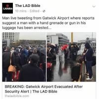 Memes, 🤖, and Gun: The LAD Bible  LADbible  10 mins Edited  Man live tweeting from Gatwick Airport where reports  suggest a man with a hand grenade or gun in his  luggage has been arrested...  BREAKING: Gatwick Airport Evacuated After  Security Alert IThe LAD Bible  theladbible.com We hope everyone gets out safe.