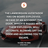 Life, Memes, and The More You Know: THE LAMBORGHINI AVENTADOR  HAS ON-BOARD EXPLOSIVES.  IN CASE OF AN ACCIDENT, THE  DOOR, WHICH IS RIGGED WITH  THESE EXPLOSIVES, WILL  DETONATE, BLOWING OFF THE  DOOR AND ALLOWING YOU TO  ESCAPE.  THE MORE YOU KNOW  @FACT BOLT Exit the normal and enter the luxury. Follow @Luxuryexit and explore the good life.