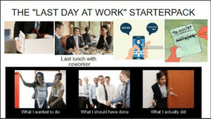 """Starter Packs, Work, and Add: THE """"LAST DAY AT WORK"""" STARTERPACK  Add Me  Contact  Me  To-DOLIST  NOTHING  Last lunch with  coworker  Ptd  What I wanted to do  What I should have done  What I actually did The """"last day at work"""" starterpack"""