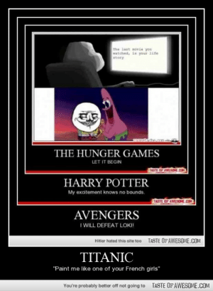 "Titanichttp://omg-humor.tumblr.com: The last movie you  vatched, is your 1ife  atory  THE HUNGER GAMES  LET IT BEGIN  TASTE OF AWESEME.COM  HARRY POTTER  My excitement knows no bounds.  TASTE OF AWESOME.COM  AVENGERS  I WILL DEFEAT LOKI!  TASTE OF AWESOME.COM  Hitler hated this site too  TITANIC  ""Paint me like one of your French girls""  TASTE OF AWESOME.COM  You're probably better off not going to Titanichttp://omg-humor.tumblr.com"