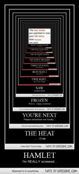 Hamlethttp://omg-humor.tumblr.com: The last movie  you watched is now  your life story.  How Screwed  are you?  DIARY OF ANNE FRANK  ORIGINAL STAR TREK  THE HUNGER GAMES  THE DAWN TREADER  THREE STOOGES  IRON MAN 2  TWILIGHT...  K me now Please  SAW  Goodbye World.  TASTE OF AWESOME.COM  He hated thie se tee  FROZEN  ni be a. happy snowman  You're probabiy better of no going to TASTE OFAWESOME.COM  YOU'RE NEXT  Please remember me fondly.  TASTE OF AWESOME.COM  The #2 most addicting site  THE HEAT  .Crap  TASTE OFAWESOME.COM  Like this? You'll hate  HAMLET  I'm REALLY screwed...  TASTE OF AWESOME.COM  Banned in 0 countries Hamlethttp://omg-humor.tumblr.com