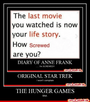 The Hunger Gameshttp://omg-humor.tumblr.com: The last movie  you watched is now  your life story.  How Screwed  are you?  DIARY OF ANNE FRANK  I'm SCREWED!  TASTE OF AWESOME.COM  ORIGINAL STAR TREK  I won't complain  TASTE OF AWESOME.COM  THE HUNGER GAMES  Shit.  TASTE OF AWESOME.COM The Hunger Gameshttp://omg-humor.tumblr.com