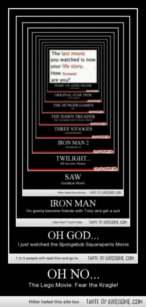 Oh No…http://omg-humor.tumblr.com: The last movie  you watched is now  your life story.  How Screwed  are you?  DIARY OF ANNE FRANK  ORIGINAL STAR TREK  THE HUNGER GAMES  THE DAWN TREADER  TEN THOAND PONS FOR  THREE STOOGES  IRON MAN 2  Oh hel yes D  TWILIGHT...  KIl me now. Please  TASTE OF AWEOL.O  SAW  Goodbye World.  Hitter hated this site too  TASTE OFAWESOME.COM  IRON MAN  I'm gonna become friends with Tony and get a suit  TASTE OF AWESOME.COM  Like this? You'l hate  OH GOD...  I just watched the Spongebob Squarepants Movie  1 in 3 people will read this and go to  TASTE OF AWESOME.COM  OH NO...  The Lego Movie. Fear the Kragle!  TASTE OF AWESOME.COM  Hitler hated this site too Oh No…http://omg-humor.tumblr.com