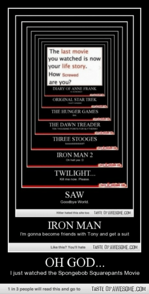 Oh God…http://omg-humor.tumblr.com: The last movie  you watched is now  your life story.  How Screwed  are you?  DIARY OF ANNE FRANK  ORIGINAL STAR TREK  THE HUNGER GAMES  THE DAWN TREADER  TEN THOUSAND PONTS FOR SLYTHERINI  THREE STOOGES  looooolololololo  IRON MAN 2  On hell yes D  TASTE OP AMENE ON  TWILIGHT...  Kill me now. Please.  TASTE OF AWESDE.COM  SAW  Goodbye World.  TASTE OFAWESOME.COM  Hitler hated this site too  IRON MAN  I'm gonna become friends with Tony and get a suit  TASTE OFAWESOME.COM  Like this? You'll hate  OH GOD...  I just watched the Spongebob Squarepants Movie  1 in 3 people will read this and go to  TASTE OF AWESOME.COM Oh God…http://omg-humor.tumblr.com