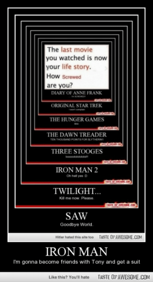 Iron manhttp://omg-humor.tumblr.com: The last movie  you watched is now  your life story.  How Screwed  are you?  DIARY OF ANNE FRANK  ORIGINAL STAR TREK  THE HUNGER GAMES  THE DAWN TREADER  TEN THOUSAND POINTS FOR SLYTHERINI  THREE STOOGES  loooolololalalal  IRON MAN 2  Oh hell yes D  TASTE OF AWESME.COM  TWILIGHT...  Kill me now. Please.  TASTE OF AWESOME.COM  SAW  Goodbye World.  TASTE OFAWESOME.COM  Hitler hated this site too  IRON MAN  I'm gonna become friends with Tony and get a suit  TASTE OF AWESOME.COM  Like this? You'll hate Iron manhttp://omg-humor.tumblr.com