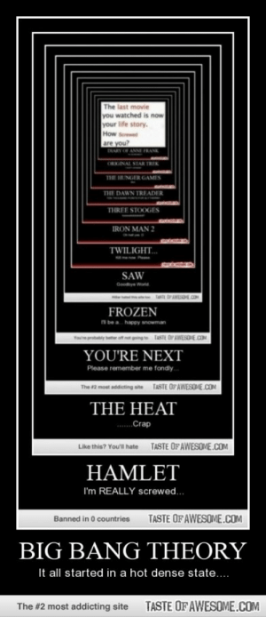 Big Bang theoryhttp://omg-humor.tumblr.com: The last movie  you watched is now  your life story.  How Soreed  are you?  DARY OF ANNE FRANK  ORKGINAL STAR TREK  THE HUNGER GAMES  THE DAWN TREADER  THREE STOOGES  IRON MAN 2  TWILIGHT.  SAW  Goodye World  FROZEN  i be a  happy snowman  TASTE OPAWESONE.COM  ve probably beter  YOU'RE NEXT  Please remember me fondly.  The 2 most addicting ate TASTE OF AWESOME.COM  THE HEAT  ...Crap  TASTE OFAWESOME.COM  Like this? Youll hate  HAMLET  I'm REALLY screwed.  TASTE OF AWESOME.COM  Banned in 0 countries  BIG BANG THEORY  It all started in a hot dense state...  TASTE OFAWESOME.COM  The #2 most addicting site Big Bang theoryhttp://omg-humor.tumblr.com