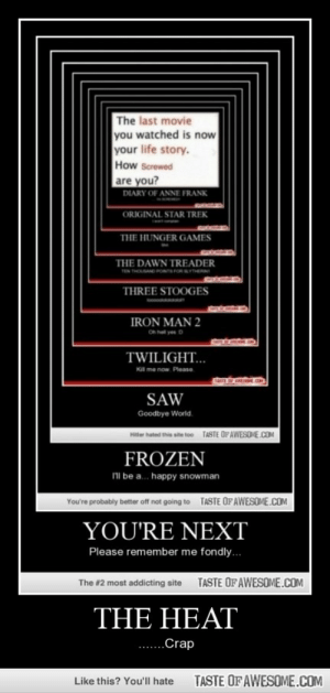 The Heathttp://omg-humor.tumblr.com: The last movie  you watched is now  your life story.  How Screwed  are you?  DIARY OF ANNE FRANK  ORIGINAL STAR TREK  THE HUNGER GAMES  THE DAWN TREADER  TEN THOSAND PONTR  THREE STOOGES  IRON MAN 2  Oh hel yes D  TWILIGHT...  KIl me now. Please  OL.OM  TASTE OF AWE  SAW  Goodbye World.  TASTE OF AWESOME.COM  Hitler hated this site too  FROZEN  Il be a. happy snowman  TASTE OFAWESOME.COM  You're probably better off not going to  YOU'RE NEXT  Please remember me fondly..  TASTE OF AWESOME.COM  The #2 most addicting site  THE HEAT  ..Crap  TASTE OF AWESOME.COM  Like this? You'll hate The Heathttp://omg-humor.tumblr.com