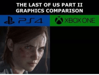 Xbox One, Dank Memes, and The Last of Us: THE LAST OF US PART II  GRAPHICS COMPARISON  XBOX ONE.