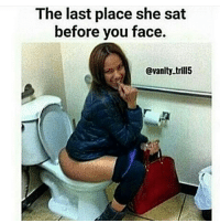 Bare ass to the public toilet.: The last place she sat  before you face.  @vanity trill5 Bare ass to the public toilet.