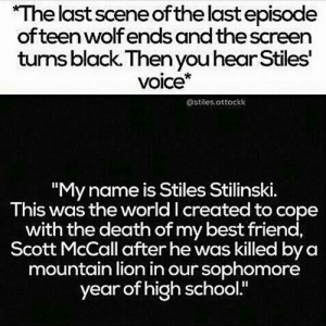 "alo-crazy-impala67:  This better be a sick rumor…: The last scene of the last episode  ofteen wolf ends and the screen  turns black. Then you hear Stiles  voice*  @stiles.attackk  ""My name is Stiles Stilinski.  This was the world I created to cope  with the death of my best friend,  Scott McCall after he was killed by a  mountain lion in our sophomore  year of high school alo-crazy-impala67:  This better be a sick rumor…"