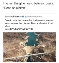 "Alive, Bitch, and Drunk: The last thing he heard before crossing:  ""Don't be a bitch""  Barstool Sports@barstoolsports  Drunk dude becomes the first person to ever  swim across the Hoover Dam and make it out  alive  bars.tl/Vu6u/dVIw6QcYnG Accurate"