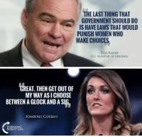 Memes, Survivor, and Virginia: THE LAST THING THAT  GOVERNMENT SHOULD DO  IS HAVE LAWS THAT WOULD  PUNISH WOMEN WHO  MAKE CHOICES  TIM KAINE  U.S. SENATOR OF VIRGINIA  GREAT. THEN GET OUT OF  MY WAY ASI CHOOSE  BETWEEN A GLOCK AND A SIG  KIMBERLY CORBAN  TURNING  POINT USA PERFECT Response From Kimberly Corban-Survivor! #GunsSaveLives