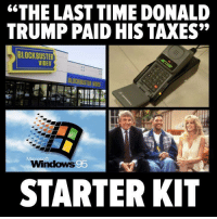 "Blockbuster, Donald Trump, and Memes: ""THE LAST TIME DONALD  TRUMP PAID HIS TAXES""  BLOCKBUSTER  VIDEO  BLOCKBUSTER NDED  Windows 95  STARTER KIT"