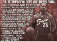 All Star, Derrick Rose, and Finals: THE LAST TIME LEBRON DIDNT MAKE THENBA FINALS  RAY ALLEN. PAUL PIERCE, AND KG WERE STILL FRIENDS  THE IPHONE 4 WAS DAYS AWAY FROM ITS RELEASE  TYREKE EVANS WON THE ROOKIE OF THE YEAR  KYRIE IRVING WAS A SENIOR IN HIGH SCHOOL  SHAQ AND YAD MING WERE STILL IN THE NBA  PHIL JACKSON STILL COACHED THE LAKERS  CHARLOTTE BOBCATS WERE STILL A TEAM  SNAPCHAT AND INSTAGRAM DIDN'T EXIST  JAYSON TATUM WAS IN SEVENTH GRADE  BARACK OBAMA WAS PRESIDENT  DERRICK ROSE WAS HEALTHY  TYRONN LUE HAD JUST RETIRED  CHRIS KAMAN WAS AN ALL-STAR  STEPH CURRY WAS A ROOKIE  THE FIRST IPAD WAS RELEASED  LIL TAY WAS A YEAR OLD  LELELAND The last time Lebron James didn't make the #NBAFinals... https://t.co/F3lOAXxxbX