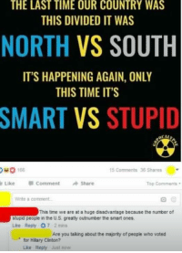 Oho: THE LAST TIME OUR COUNTRY WAS  THIS DIVIDED IT WAS  NORTH  VS SOUTH  IT'S HAPPENING AGAIN, ONLY  THIS TIME IT'S  SMART VS STUPID  OHO 168  15 Comments 36 Shares  Like Comment  Share  Top Comments  Write a comment.  This time we are at a huge disadvantage because the number of  stupid people in the U.S. greatly outnumber the smart ones,  Like Reply 7 2 mins  Are you talking about the majority of people who voted  for Hillary Clinton?  Luke Reply just now