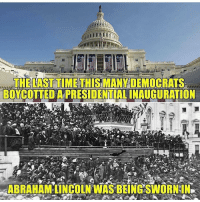 Memes, Abraham, and 🤖: THE LAST TIME THISMANYDEMOCRATS  BOYCOTTED APRESIDENMALINAUGURATION  ABRAHAM LINCOLNWAS BEINGSWORN INR Merica Trump Inuguration MAGA