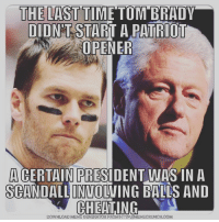 patriot: THE LAST TIME TOM BRADY  DIDNT START A PATRIOT  OPENER  ACERTAIN PRESIDENT WAS IN A  SCANDALLINVOLVING BILLS AND  CHEATING  DOWNLOAD MEME GENERATOR FROM HTTP:FIRMEMECRUNCH.COM