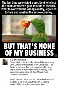 (GC): The last time we elected a president who lost  the popular vote we gave tax cuts to the rich,  went to war with the wrong country, legalized  torture and crashed the entire economy.  BUT THAT'S NONE  OF MY BUSINESS  A.j. Evangelista  Bush's tax cuts actually helped the economy  until Liberal Democrats took Congress. The  Federal Income Tax is a massive joke. You  might want to read up on your history. And  economics (outside of Karl Marx). And  Constitutional law.  And I bet you jokers would love the Electoral  College if Clinton won through Electoral  Votes. This page is a complete joke. (GC)