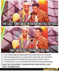 Confused, Funny, and Appreciate: THE LAST TIMEIWASIN AN ARENA FULL OF KIDS  rn  THEY WEREALL TRYING TO KILL ME  Can we just stop and appreciate Nicki Minaj's face for a moment.  She looks genuinely very concerned for Josh here, like she thinks  he was actually in an arena full of kids trying to kill him, and is  confused as to why no one else finds this as shocking as she does.  WHAT DO YOU EXPECT? PEOPLE FROM THE CAPITOL JUST  DON'T UNDERSTAND.  funny.ce