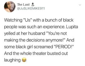 "Period, Black, and Girl: The Last ToP  @JuSLIKEMIKE911  Watching ""Us"" with a bunch of black  people was such an experience. Lupita  yelled at her husband ""You're not  making the decisions anymore!"" And  some black girl screamed ""PERIOD!""  And the whole theater busted out  laughing PERIOD!"