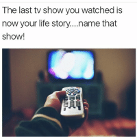 Life, Hood, and Name: The last tv show you watched is  now your life story...name that  show! Whet is it?