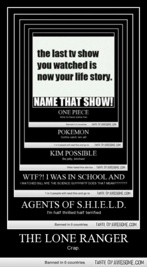 The Lone rangerhttp://omg-humor.tumblr.com: the last tv show  you watched is  now your life story.  NAME THAT SHOW!  ONE PIECE  time to have some tun  TASTE OP AWESOHE.COM  POKEMON  Gotta catch em all  TASTE OP AWESOME.COM  KIM POSSIBLE  Be jelly, bitches!  eer hated thie site too TASTE OFAWESOME.COM  WTF?! I WAS IN SCHOOL AND  I WATCHED BILL NYE THE SCIENCE GUY!IWTF DOES THAT MEAN??????  TASTE OF AWESOME.COM  1 in 3 people will read this and go to  AGENTS OF S.H.I.E.L.D.  I'm half thrilled half terrified  TASTE OF AWESOME.COM  Banned in 0 countries  THE LONE RANGER  Crap.  TASTE OF AWESOME.COM  Banned in 0 countries The Lone rangerhttp://omg-humor.tumblr.com