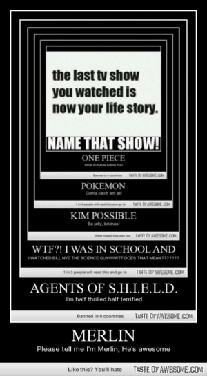 Merlinhttp://omg-humor.tumblr.com: the last tv show  you watched is  now your life story.  NAME THAT SHOW!  ONE PIECE  time to have some tun  TASTE OP AWESOHE.COM  POKEMON  Gotta catch em all  TASTE OP AWESOME.COM  KIM POSSIBLE  Be jelly, bitches!  eer hated thie site too TASTE OFAWESOME.COM  WTF?! I WAS IN SCHOOL AND  I WATCHED BILL NYE THE SCIENCE GUY!IWTF DOES THAT MEAN??????  TASTE OF AWESOME.COM  1 in 3 people will read this and go to  AGENTS OF S.H.I.E.L.D.  I'm half thrilled half terrified  TASTE OF AWESOME.COM  Banned in 0 countries  MERLIN  Please tell me I'm Merlin, He's awesome  TASTE OF AWESOME.COM  Like this? You'll hate Merlinhttp://omg-humor.tumblr.com
