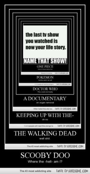 Doctor, Life, and Omg: the last tv show  you watched is  now your life story.  NAME THAT SHOW!  ONE PIECE  time to have some fun  mcou TASTE OFAWESDE.COM  POKEMON  Gotta catch wm al  TASTE OP AWESOE.COM  a pepe wi ad is  DOCTOR WHO  This could end badly  A DOCUMENTARY  on organ removal  TASTE OFAWESOME.COM  Hitler hated this site too  KEEPING UP WITH THE-  oh no  TASTE OF AWESOME.COM  1 in 3 people will read this and go to  THE WALKING DEAD  well shit.  TASTE OF AWESOME.COM  The #2 most addicting site  SCOOBY D00  Where the -hell- am 1?  TASTE OF AWESOME.COM  The #2 most addicting site Scooby Doohttp://omg-humor.tumblr.com