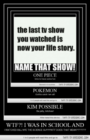 Wtf?! I Was In School Andhttp://omg-humor.tumblr.com: the last tv shoW  you watched is  now your life story.  NAME THAT SHOW!  ONE PIECE  time to have some fun  TASTE OFAWESOME.COM  Banned in 0 countries  POKEMON  Gottta catch 'em all!  1 in 3 people will read this and go to  TASTE OFAWESOME.COM  KIM POSSIBLE  Be jelly, bitches!  TASTE OFAWESOME.COM  Hitler hated this site too  WTF?! I WAS IN SCHOOL AND  I WATCHED BILL NYE THE SCIENCE GUY!!!WTF DOES THAT MEAN???????  TASTE OF AWESOME.COM  1 in 3 people will read this and go to Wtf?! I Was In School Andhttp://omg-humor.tumblr.com