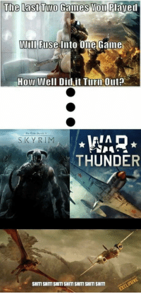 10/10 would play: The Last Two Games You Plaved  Wili Fuse Into Ome Gaine  How Well Did it Turn Out?  The Sider ScrolsV  WAR  THUNDER  SKYRIM  SHITI SHITISHITI SHITI SHITI SHITI SHIm 10/10 would play