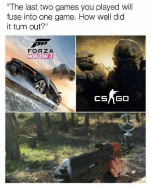 "How did yours turn out? https://t.co/Uk9aEuwnlS: ""The last two games you played will  fuse into one game. How well did  it turn out?""  FORZA  HORIZON 3  CSAGO How did yours turn out? https://t.co/Uk9aEuwnlS"