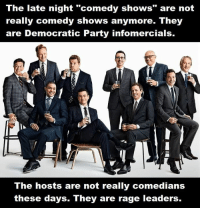 "(SP): The late night ""comedy shows"" are not  really comedy shows anymore. They  are Democratic Party infomercials.  The hosts are not really comedians  these days. They are rage leaders. (SP)"