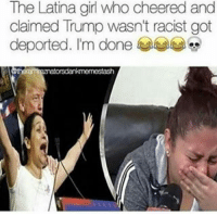 omgmgmg: The Latina girl who cheered and  claimed Trump wasn't racist got  deported. I'm done omgmgmg