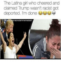 Memes, Girl, and Trump: The Latina girl who cheered and  claimed Trump wasn't racist got  deported. I'm done  tash