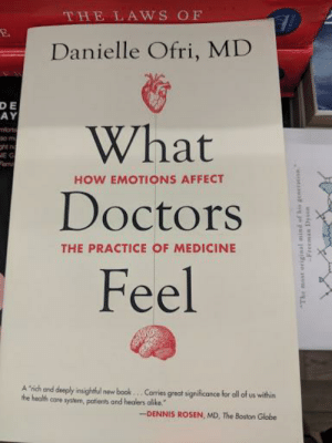 """What how emotions affect doctors the practice of medicine feel: THE LAWS OF  Danielle Ofri, MD  E  AY  D  What  Doctors  Feel  VE  HOW EMOTIONS AFFECT  THE PRACTICE OF MEDICINE  A """"rich and deeply insightful new book. Cames great significance for all of us within  the health care system, potients and healers aliko.  -DENNIS ROSEN, MD, The Boston Globe What how emotions affect doctors the practice of medicine feel"""