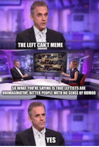 Meme, Memes, and 🤖: THE LEFT CANT MEME  SOWHATYOU'RE SAYINGISTHAT LEFTISTS ARE  UNIMAGINATIVE BITTER PEOPLE WITH NO SENSE OF HUMOR  YES (GC)