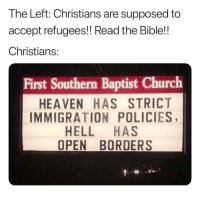 Church, Heaven, and Memes: The Left: Christians are supposed to  accept refugees!! Read the Bible!!  Christians:  First Southern Baptist Church  HEAVEN HAS STRICT  IMMIGRATION POLICIES  HELL HAS  OPEN BORDERS