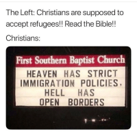 Church, Heaven, and Memes: The Left: Christians are supposed to  accept refugees!! Read the Bible!!  Christians:  First Southern Baptist Church  HEAVEN HAS STRICT  IMMIGRATION POLICIES,  HELL HAS  OPEN BORDERS DO NOT follow @republican.s if you are easily offended!