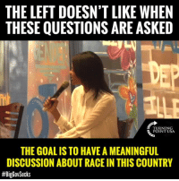 Memes, Goal, and Race: THE LEFT DOESN'T LIKE WHEN  THESE QUESTIONS ARE ASKED  TURNING  POINT USA  THE GOAL IS TO HAVE A MEANINGFUL  DISCUSSION ABOUT RACE IN THIS COUNTRY  Candace Owens Is SPOT ON! If There Is One Thing The Left Hates, It's The TRUTH! #BigGovSucks