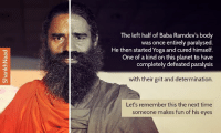 Memes, Baba, and Planets: The left half of Baba Ramdev's body  was once entirely paralysed  He then started Yoga and cured himself.  One of a kind on this planet to have  completely defeated paralysis  with their grit and determination.  Let's remember this the next time  someone makes fun of his eyes Read this before you make fun of saints. Baba Ramdev